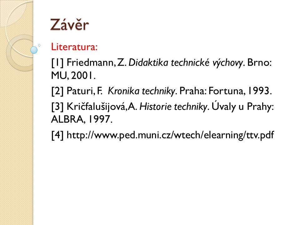 Závěr Literatura: [1] Friedmann, Z. Didaktika technické výchovy. Brno: MU, 2001. [2] Paturi, F. Kronika techniky. Praha: Fortuna, 1993.
